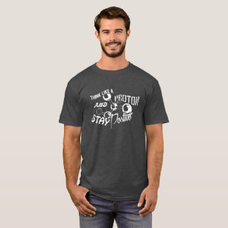 Think Like A Proton And Stay Positive Good Vibes T-Shirt