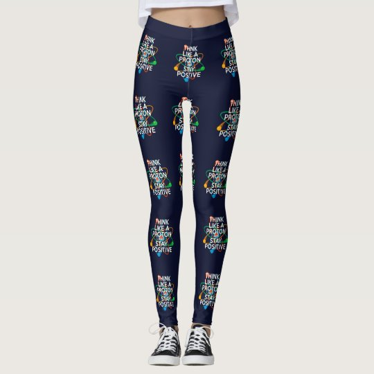 THINK LIKE A PROTON AND STAY POSITIVE LEGGINGS