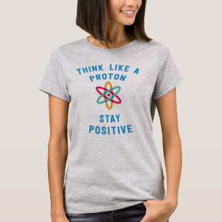 Think like a proton and stay positive science T-Shirt