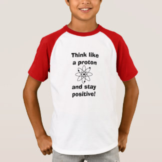 Think like a proton & stay positive! T-shirt