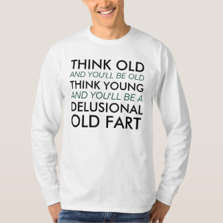 Think Old and You'll Be Old T-Shirt