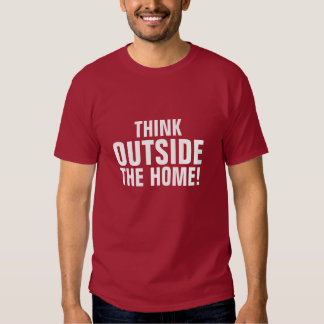 THINK, OUTSIDE, THE HOME! SHIRTS