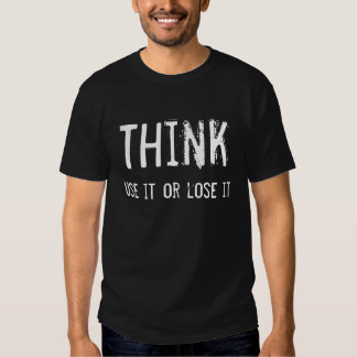 Think, use it or lose it t-shirt