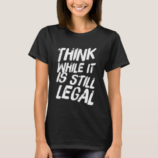 Think while it is still legal T-Shirt