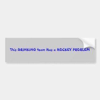 This DRINKING team Has a HOCKEY PROBLEM Car Bumper Sticker