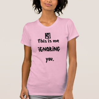 This is me IGNORING you. T-shirts
