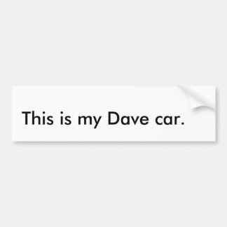 This is my Dave car. Bumper Sticker