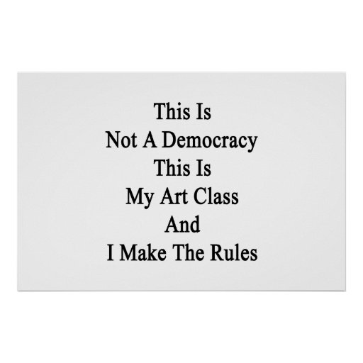 This Is Not A Democracy This Is My Art Class And I Print