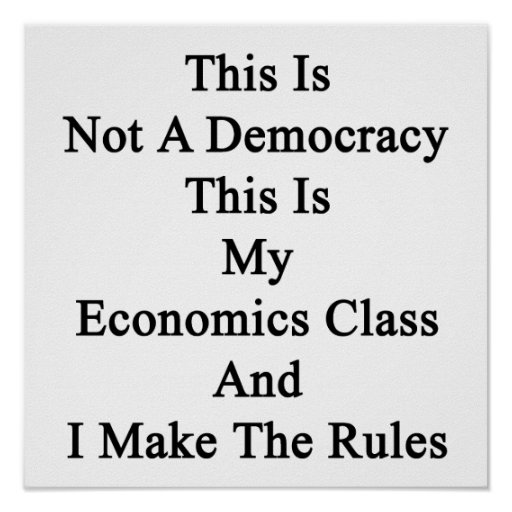 This Is Not A Democracy This Is My Economics Class Poster
