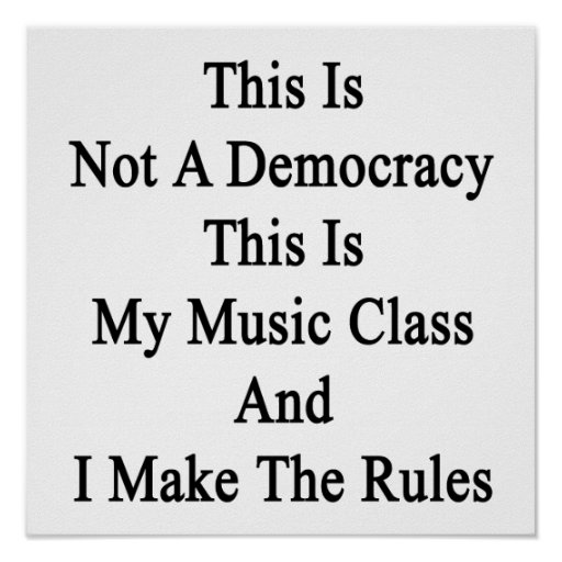 This Is Not A Democracy This Is My Music Class And Poster