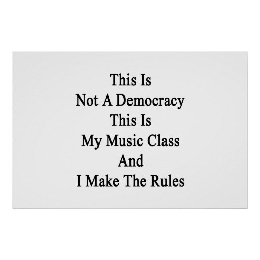 This Is Not A Democracy This Is My Music Class And Print