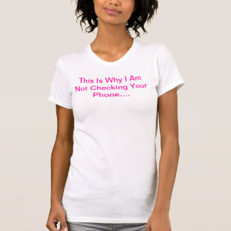 This Is Why I Am Not Checking Your Phone.... T-shirt