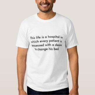 This life is a hospital in which every patient ... tee shirts