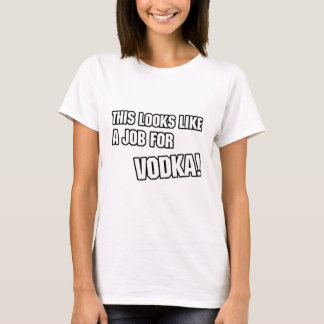 This looks like a job for vodka T-Shirt