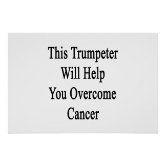 This Trumpeter Will Help You Overcome Cancer Poster