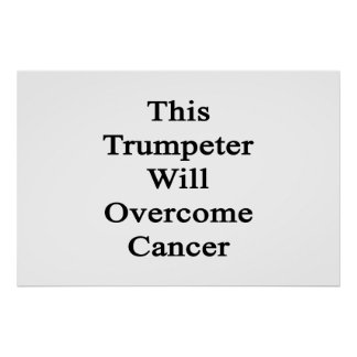 This Trumpeter Will Overcome Cancer Print