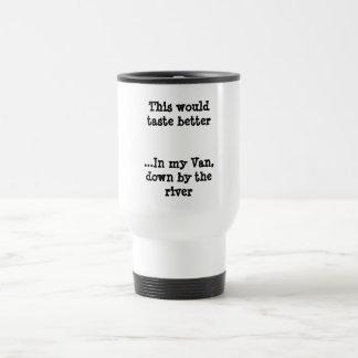 This would taste better...In my Van, down by th... Travel Mug