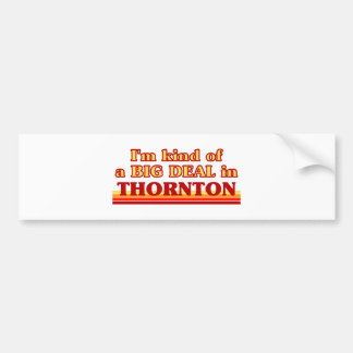 THORNTONaI am kind of a BIG DEAL in Thornton Bumper Stickers