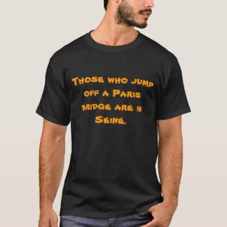 Those who jump off a Paris bridge are in Seine. T-Shirt