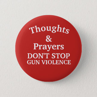 Thoughts & Prayers Don't Stop Gun Violence Button