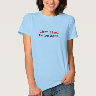 thrilled to be here t shirts