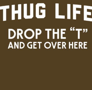 "cf6bec905 Thug life drop the ""T"" and get over here humorous T-Shirt"