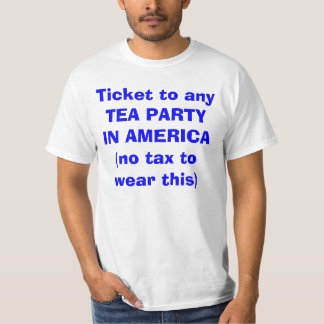 Ticket to any TEA PARTY IN AMERICA(no tax to we... T-Shirt
