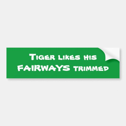 TIGER WOODS - Tiger likes his FAIRWAYS trimmed Bumper Sticker