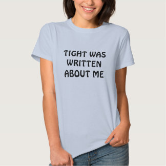 TIGHT WAS WRITTEN ABOUT ME TEE SHIRTS