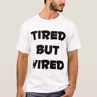 Tired, but Wired T-Shirt