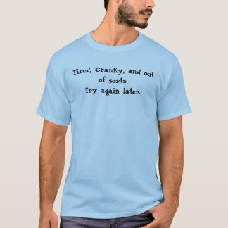 Tired, Cranky, and out of sorts.Try again later. T-Shirt