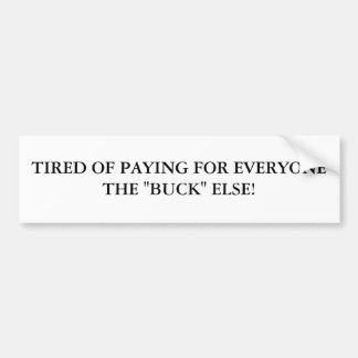 """TIRED OF PAYING FOR EVERYONE THE """"BUCK"""" ELSE! BUMPER STICKER"""
