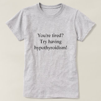 Tired? Try having hypothyroidism? T-Shirt