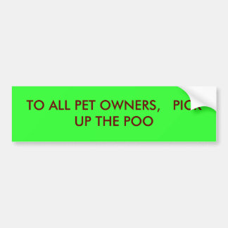 TO ALL PET OWNERS,   PICK UP THE POO BUMPER STICKER