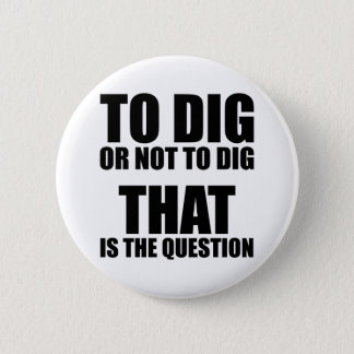 To Dig or Not to Dig, That is the Question 6 Cm Round Badge