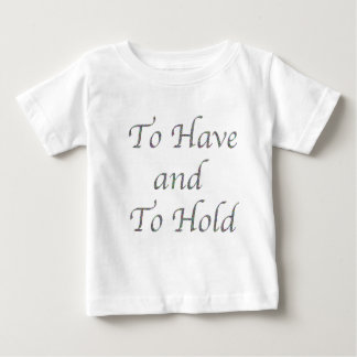 To Have and To Hold Baby T-Shirt