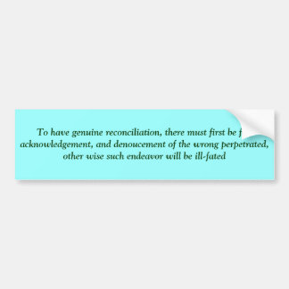 To have genuine reconciliation, there must firs... bumper sticker