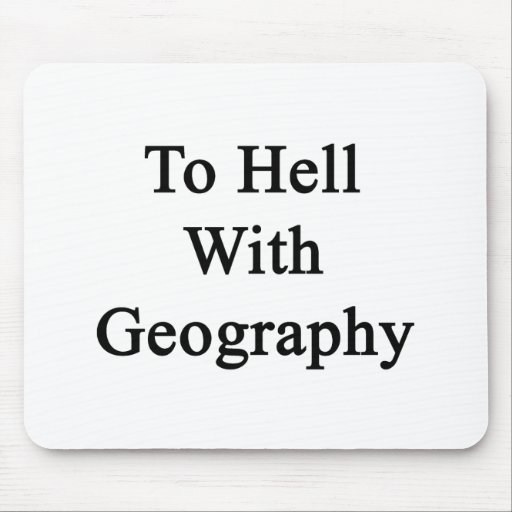 To Hell With Geography Mousepad