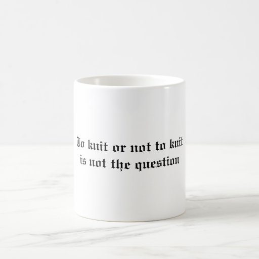 To knit or not to knit is not the question coffee mugs