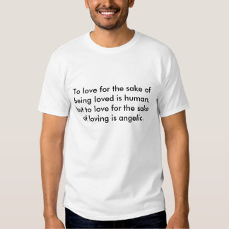 To love for the sake of being loved is human, b... shirt