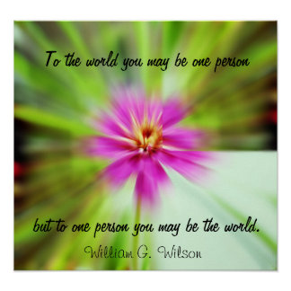 To one person you may be the world poster