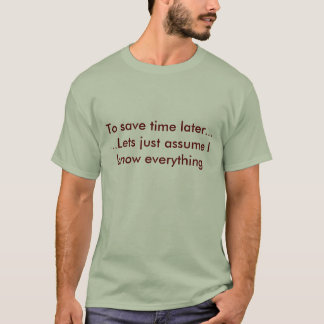 To save time later......Lets just assume I know... T-Shirt