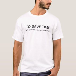 To save time, let's assume I know everything. T-Shirt