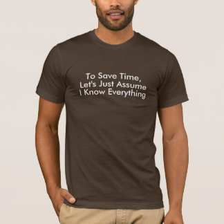 To Save Time, Let's Just Assume, I Know Everyt... T-Shirt
