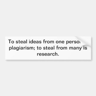 To steal ideas from one person is plagiarism; to s bumper sticker