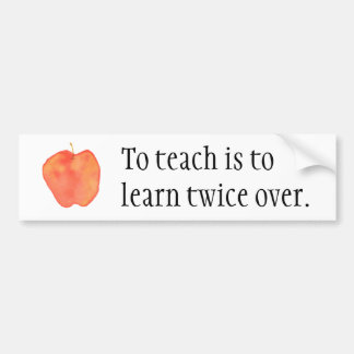 To teach is to learn twice over... bumper sticker