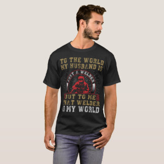 To The World My Husband Is Just A Welder T-Shirt