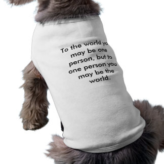 To the world you may be one person, but to one ... sleeveless dog shirt