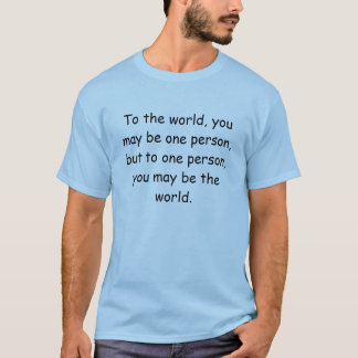 To the world, you may be one person, but to one... T-Shirt