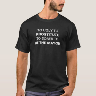To ugly to prostitute to sober to be mayor T-Shirt